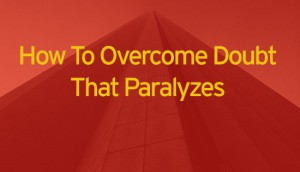 How to overcome doubt that paralyzes